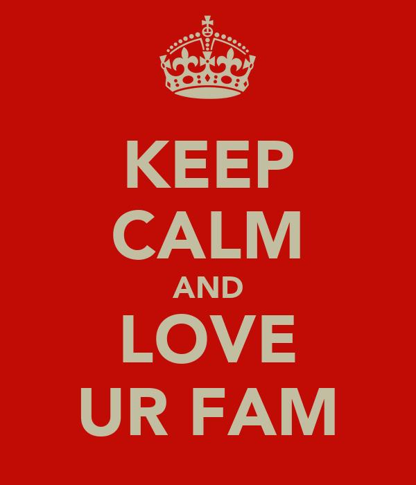 KEEP CALM AND LOVE UR FAM