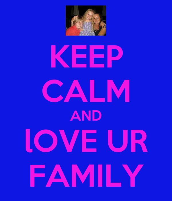 KEEP CALM AND lOVE UR FAMILY