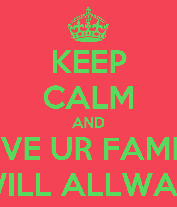 KEEP CALM AND LOVE UR FAMILY COZ THEY WILL ALLWAYS BE THERE