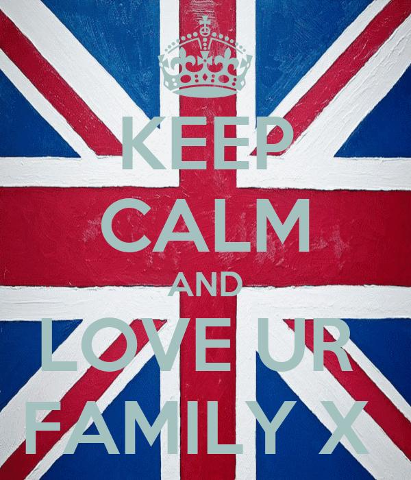 KEEP CALM AND LOVE UR  FAMILY X