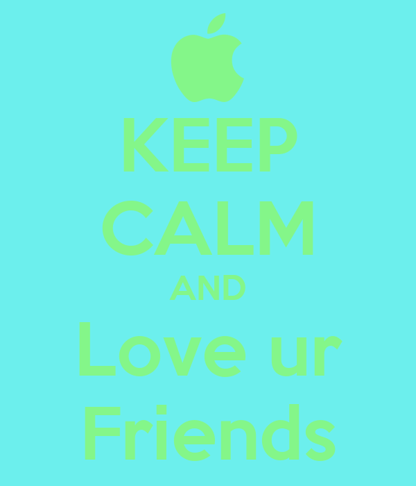 KEEP CALM AND Love ur Friends