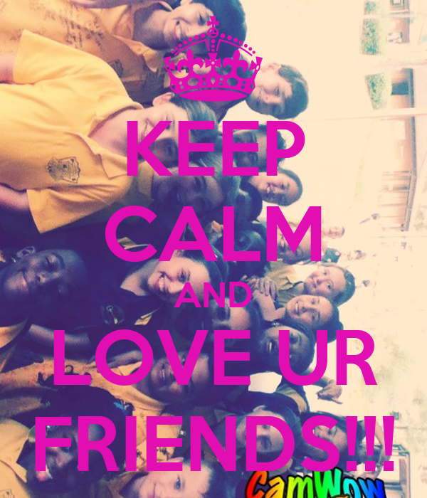 KEEP CALM AND LOVE UR FRIENDS!!!