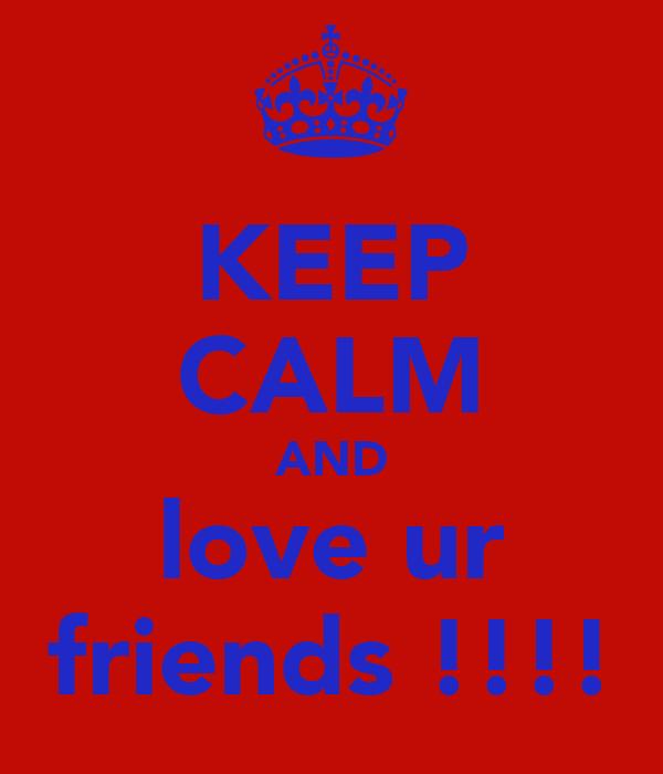 KEEP CALM AND love ur friends !!!!
