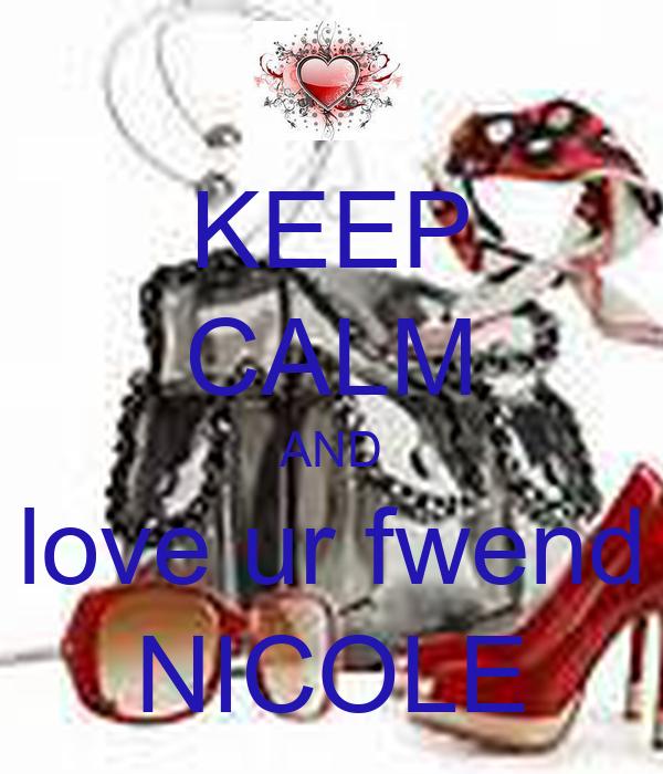 KEEP CALM AND love ur fwend NICOLE