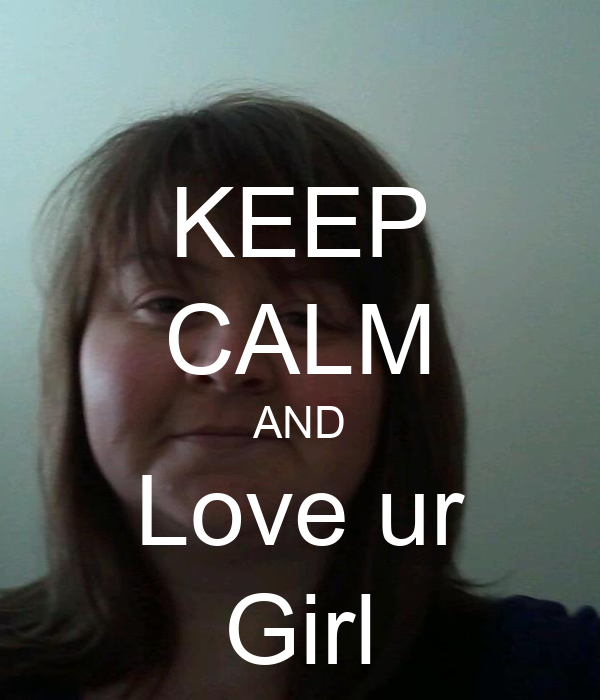 KEEP CALM AND Love ur Girl