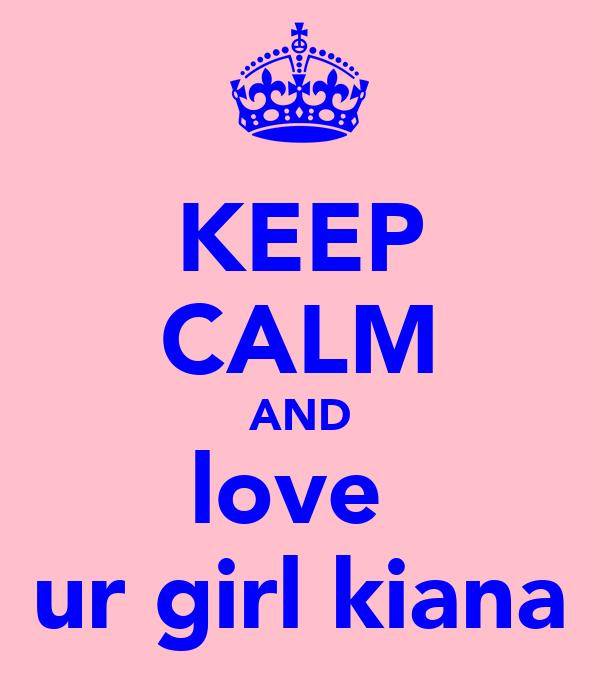KEEP CALM AND love  ur girl kiana