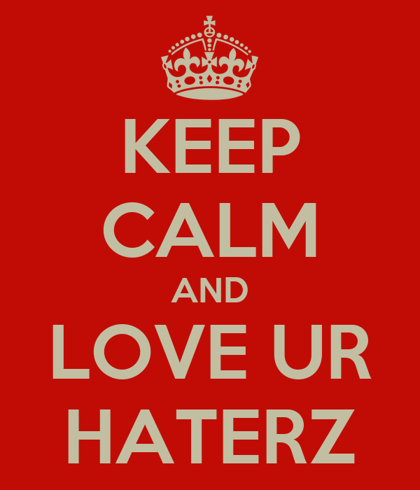 KEEP CALM AND LOVE UR HATERZ