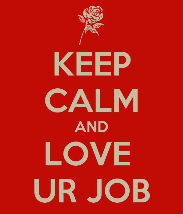 KEEP CALM AND LOVE  UR JOB