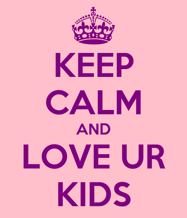 KEEP CALM AND LOVE UR KIDS