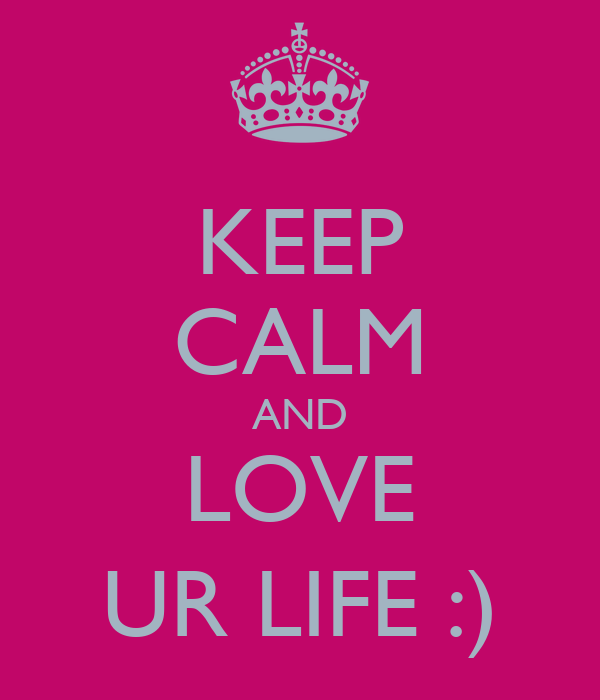KEEP CALM AND LOVE UR LIFE :)