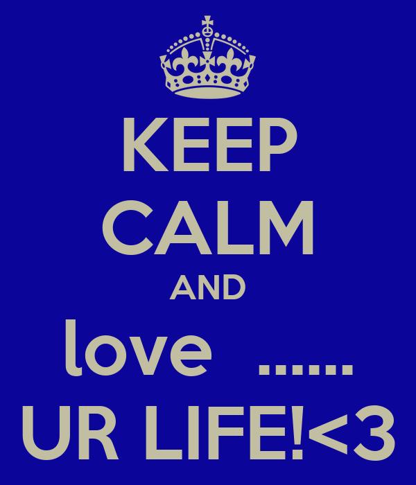KEEP CALM AND love  ...... UR LIFE!<3