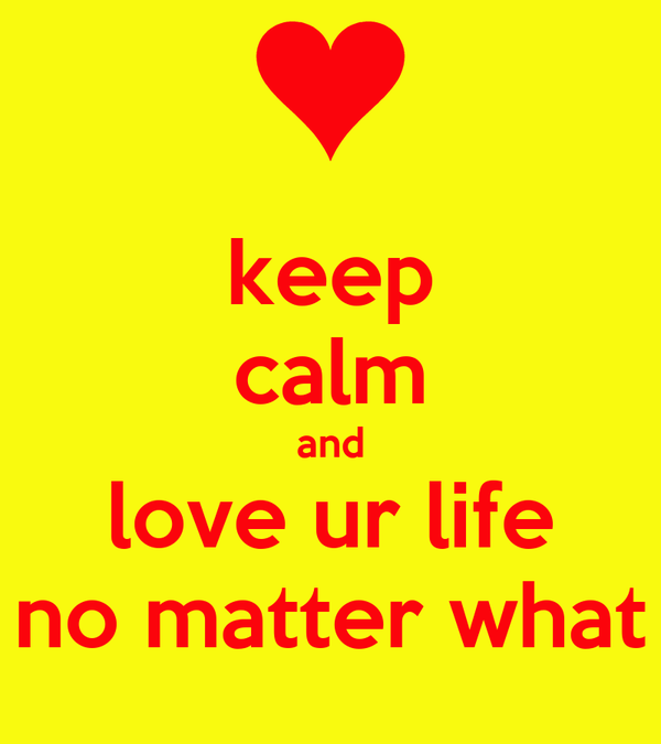 keep calm and love ur life no matter what