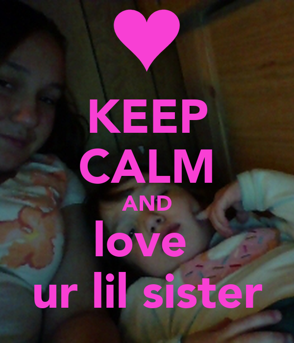 KEEP CALM AND love  ur lil sister