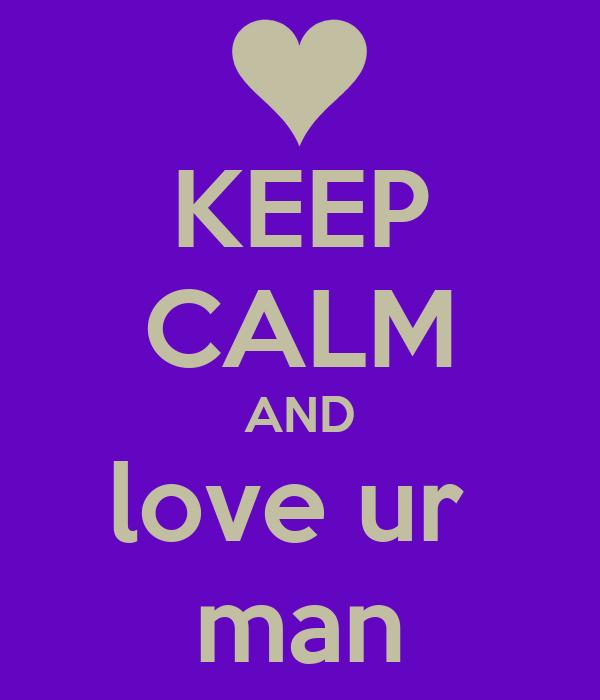 KEEP CALM AND love ur  man