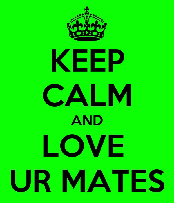 KEEP CALM AND LOVE  UR MATES