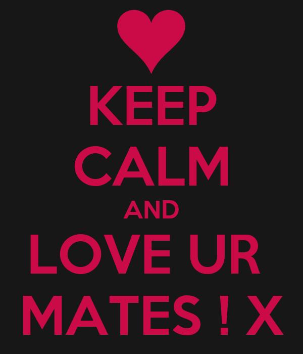 KEEP CALM AND LOVE UR  MATES ! X