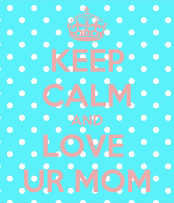 KEEP CALM AND LOVE  UR MOM