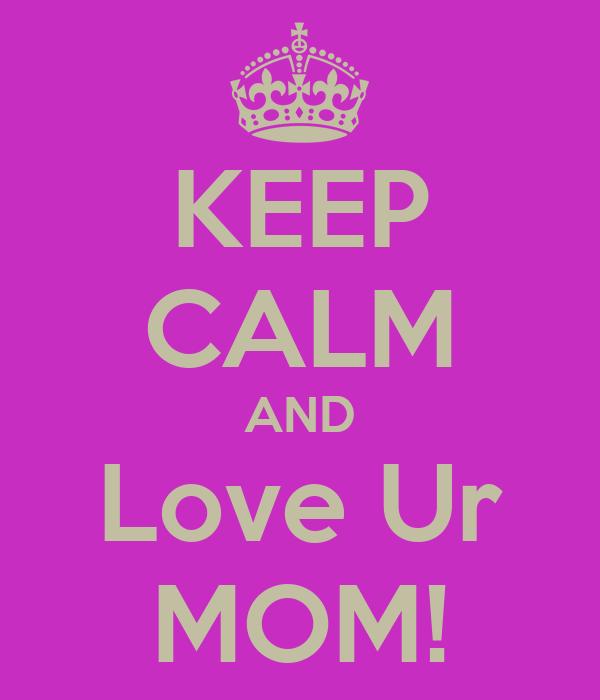 KEEP CALM AND Love Ur MOM!