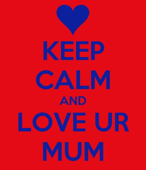KEEP CALM AND LOVE UR MUM