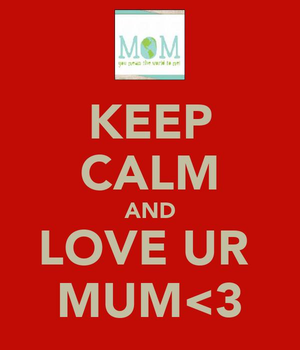 KEEP CALM AND LOVE UR  MUM<3