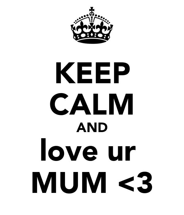 KEEP CALM AND love ur  MUM <3