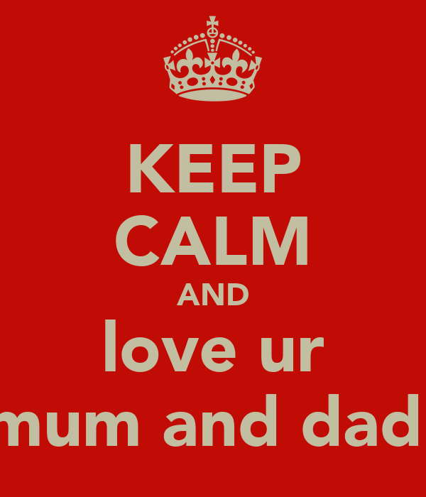 KEEP CALM AND love ur mum and dad