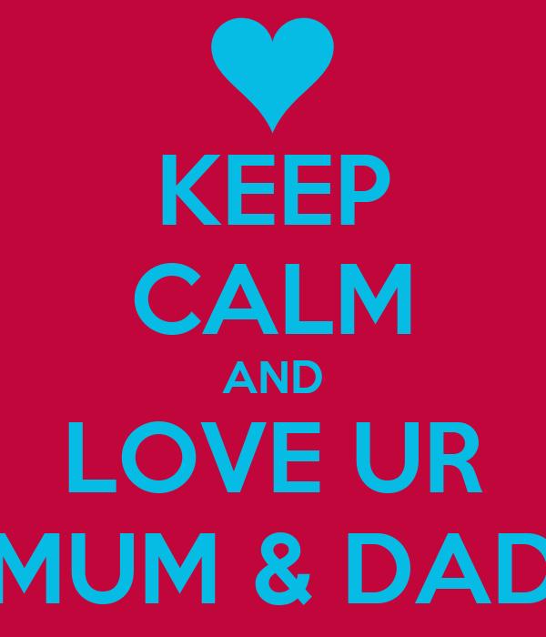 KEEP CALM AND LOVE UR MUM & DAD