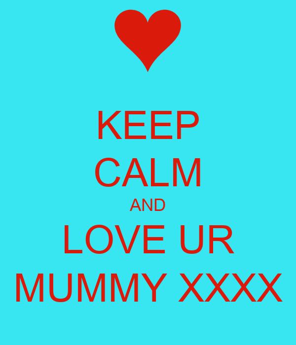 KEEP CALM AND LOVE UR MUMMY XXXX