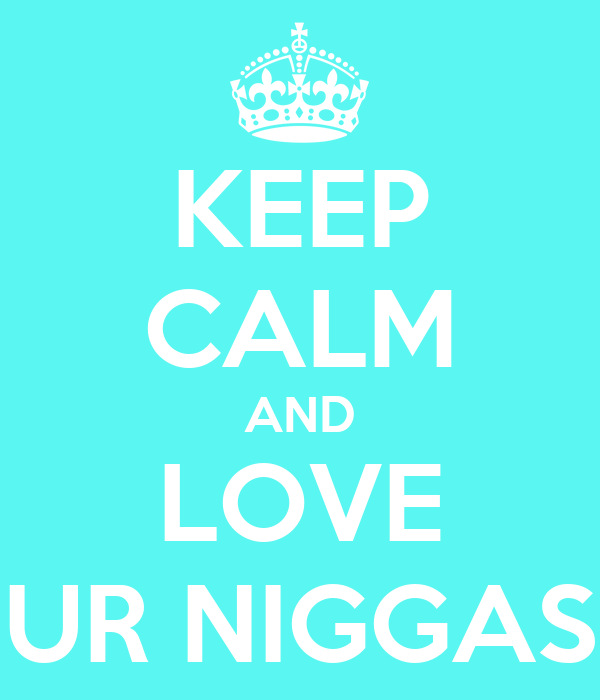 KEEP CALM AND LOVE UR NIGGAS