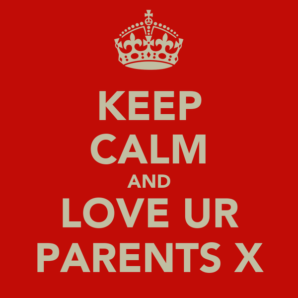 KEEP CALM AND LOVE UR PARENTS X