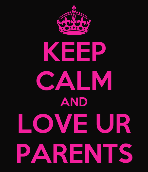 KEEP CALM AND LOVE UR PARENTS