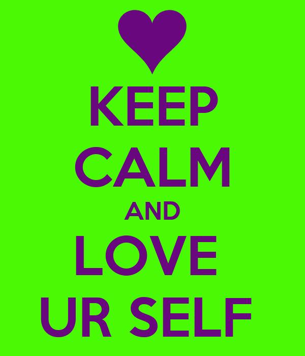KEEP CALM AND LOVE  UR SELF