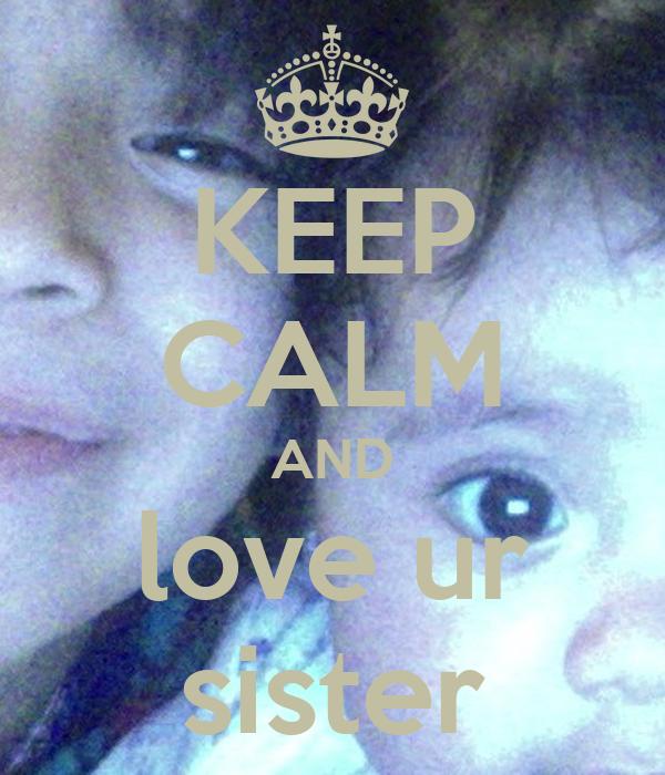 KEEP CALM AND love ur sister
