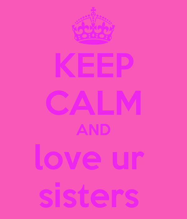 KEEP CALM AND love ur  sisters