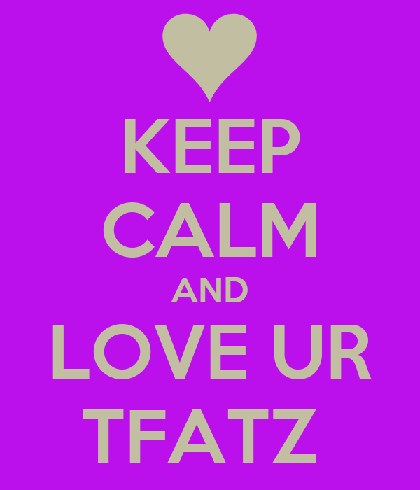 KEEP CALM AND LOVE UR TFATZ
