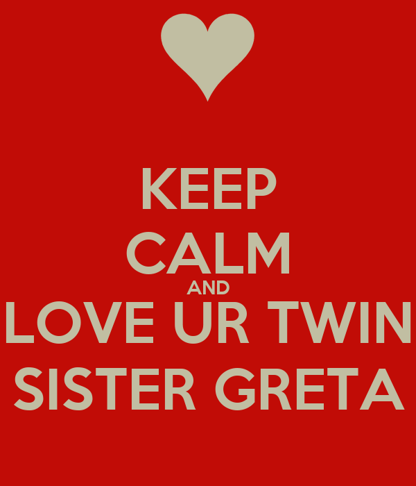 KEEP CALM AND LOVE UR TWIN SISTER GRETA