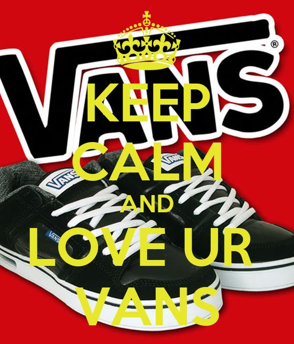 KEEP CALM AND LOVE UR  VANS