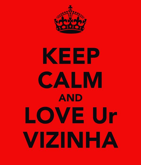 KEEP CALM AND LOVE Ur VIZINHA