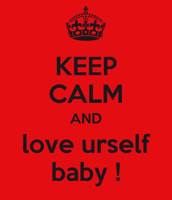 KEEP CALM AND love urself baby !