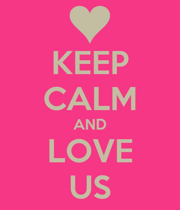 KEEP CALM AND LOVE US