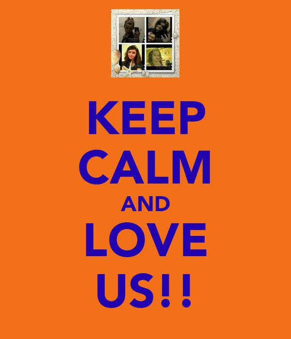 KEEP CALM AND LOVE US!!