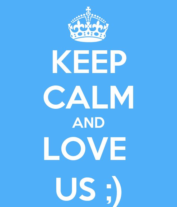 KEEP CALM AND LOVE  US ;)