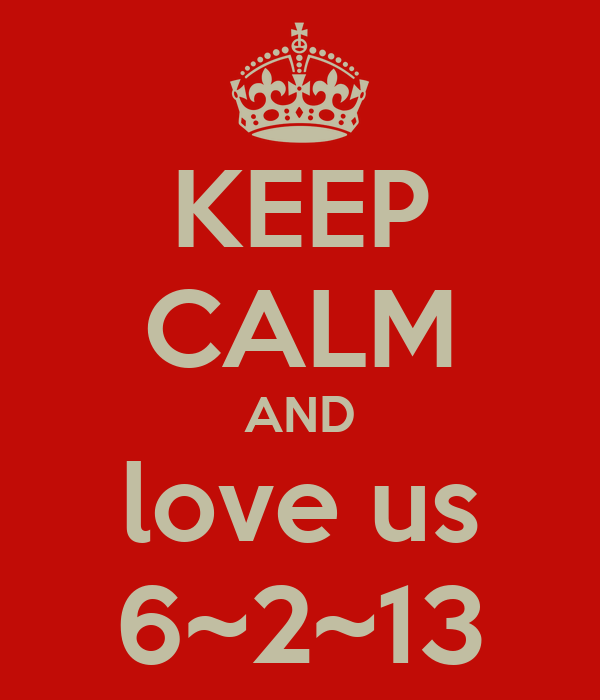 KEEP CALM AND love us 6~2~13