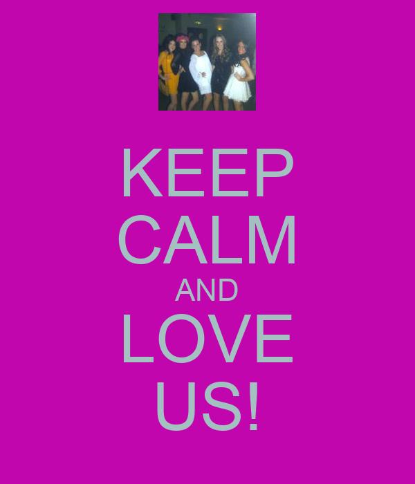 KEEP CALM AND LOVE US!