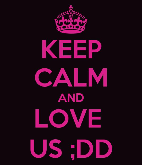 KEEP CALM AND LOVE  US ;DD