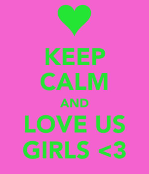 KEEP CALM AND LOVE US GIRLS <3