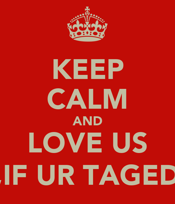 KEEP CALM AND LOVE US ,IF UR TAGED