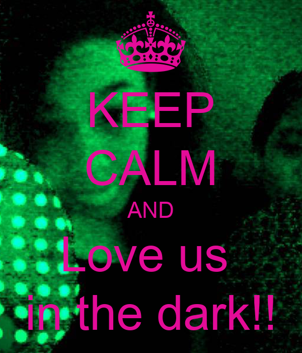 KEEP CALM AND Love us  in the dark!!