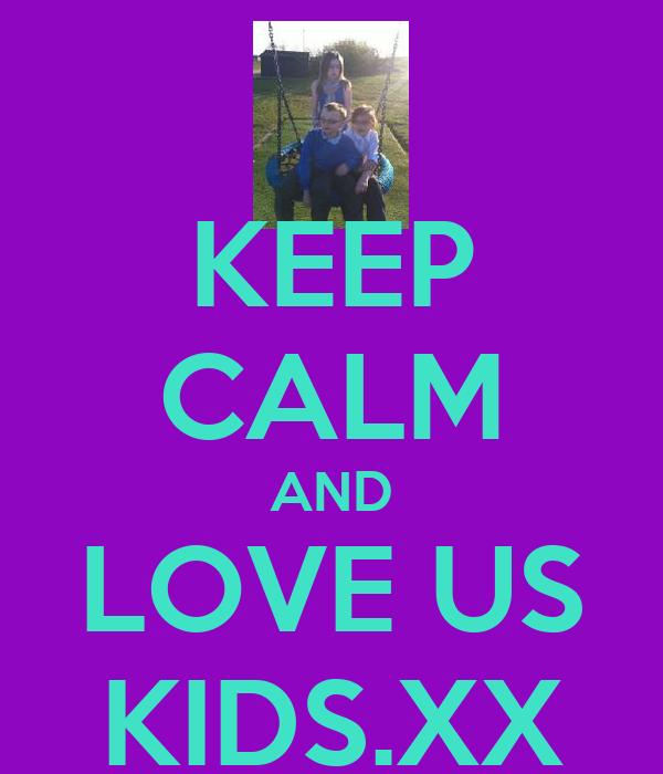 KEEP CALM AND LOVE US KIDS.XX