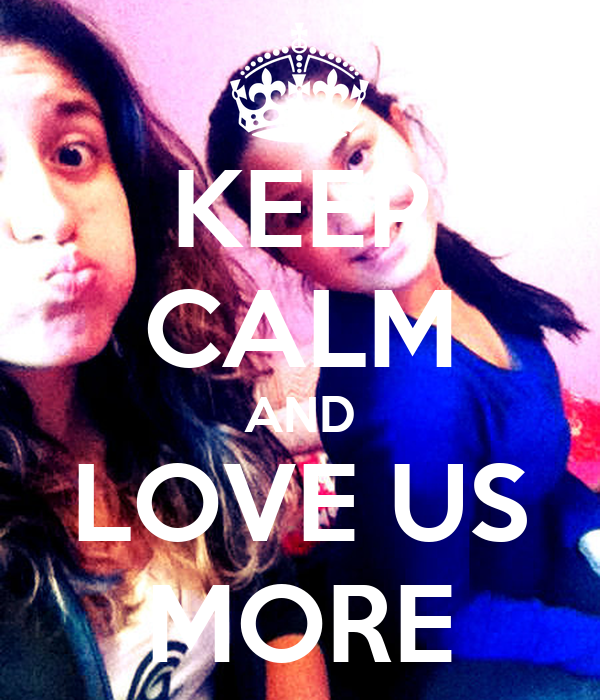 KEEP CALM AND LOVE US MORE